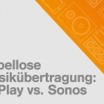 Kabellose Musikübertragung via WLAN: AirPlay und Sonos im Vergleich